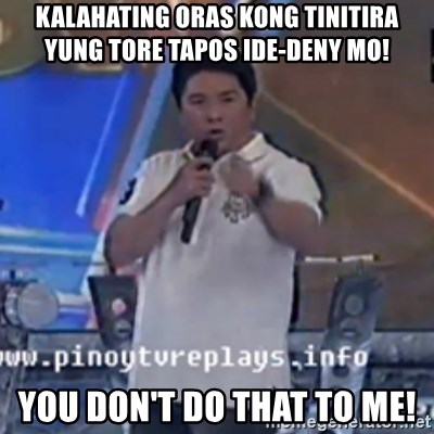 Willie You Don't Do That to Me! - kalahating oras kong tinitira yung tore tapos ide-deny mo! you don't do that to me!