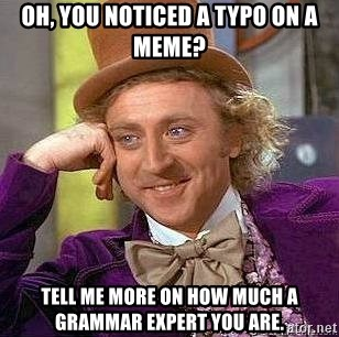 Willy Wonka - oh, you noticed a typo on a meme? tell me more on how much a grammar expert you are.