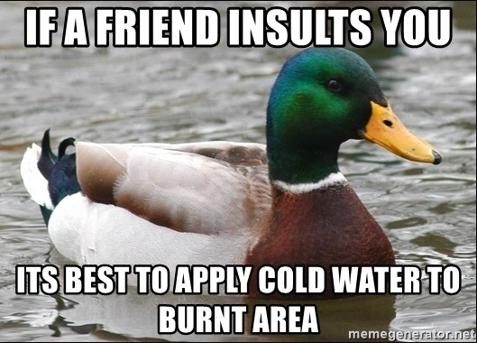 Actual Advice Mallard 1 - if a friend insults you its best to apply cold water to burnt area