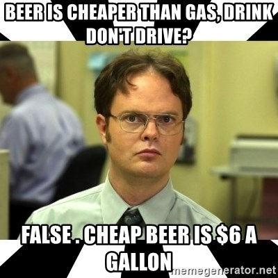 Dwight from the Office - Beer is cheaper than gas, drink don't drive? False . cheap beer is $6 a gallon