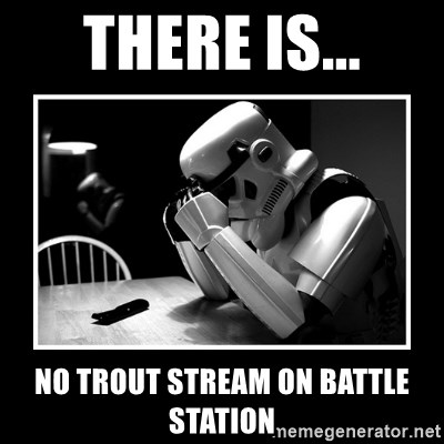 Sad Trooper - THERE IS... NO TROUT STREAM ON BATTLE STATION