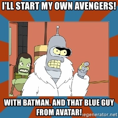 Blackjack and hookers bender - I'll start my own Avengers! With Batman. And that Blue Guy from Avatar!