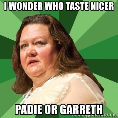 Dumb Whore Gina Rinehart - I WONDER WHO TASTE NICER PADIE OR GARRETH