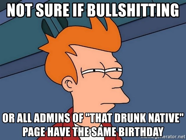 """Futurama Fry - not sure if bullshitting or all admins of """"that drunk native"""" page have the same birthday"""