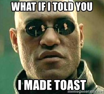 What if I told you / Matrix Morpheus - What iF i told you I made toast
