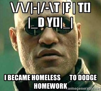 What if I told you / Matrix Morpheus - \/\/|-|/-\t |f | t[]|_d y[]|_|            I became homEless       To dodge homework
