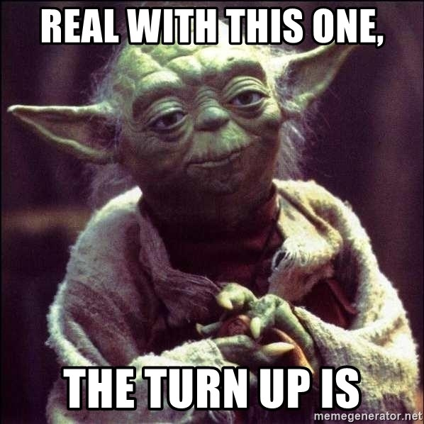 Advice Yoda - Real with this one, The turn up is