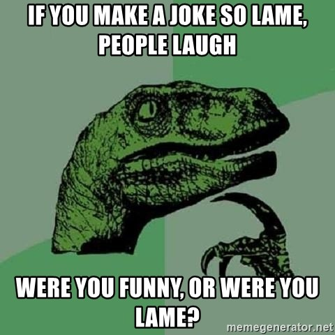 Philosoraptor - If you make a joke so lame, people laugh were you funny, or were you lame?