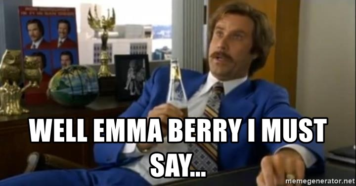That escalated quickly-Ron Burgundy -  Well emma BERRY I MUST SAY...