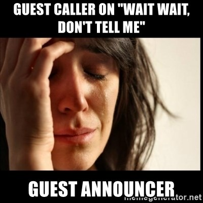 "First World Problems - guest caller on ""Wait WaIt, Don't Tell Me"" guest announcer"