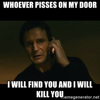 liam neeson taken - Whoever pisses on my door I will find you and i will kill you