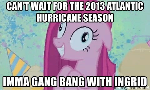 Crazy Pinkie Pie - can't wait for the 2013 atlantic hurricane season imma gang bang with ingrid