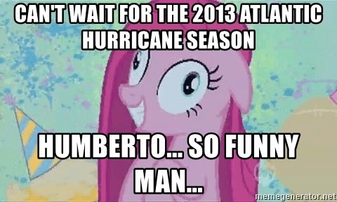 Crazy Pinkie Pie - can't wait for the 2013 atlantic hurricane season humberto... so funny man...