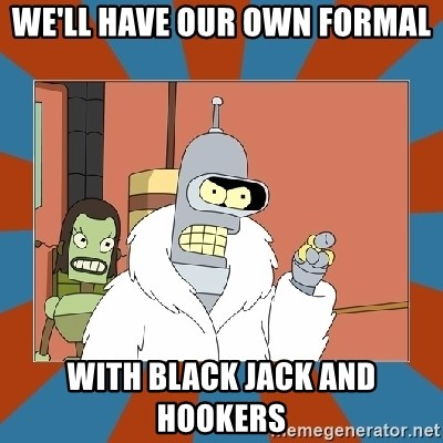 Blackjack and hookers bender - We'll have our own formal With black jack And hookers