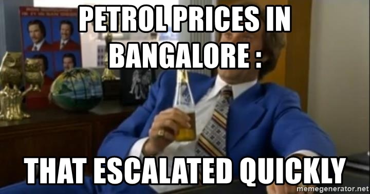 That escalated quickly-Ron Burgundy - PETROL PRICES IN BANGALORE : THAT ESCALATED QUICKLY