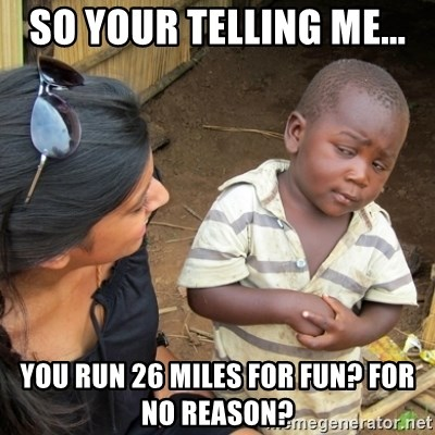 Skeptical 3rd World Kid - So your telling me... you run 26 miles for fun? for no reason?