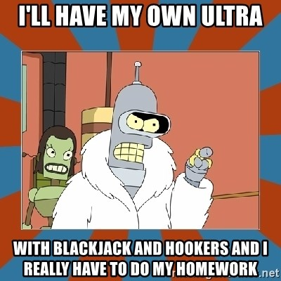 Blackjack and hookers bender - I'll have my own ultra with blackjack and hookers and i really have to do my homework