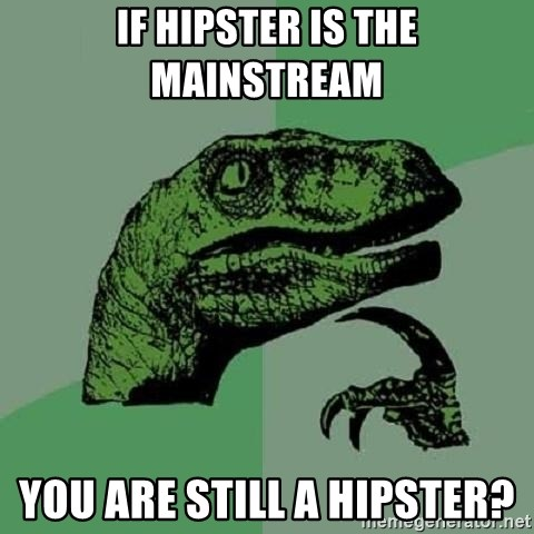 Philosoraptor - IF HIPSTER IS THE MAINSTREAM YOU ARE STILL A HIPSTER?