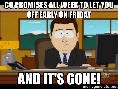 south park aand it's gone - CO PROMISES ALL WEEK TO LET YOU OFF EARLY ON FRIDAY  AND IT'S GONE!