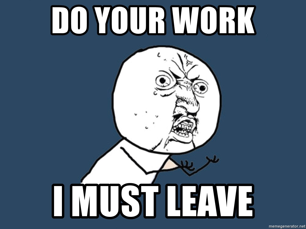 Y U No - do your work i must leave