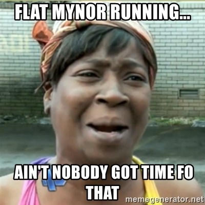 Ain't Nobody got time fo that - Flat Mynor running...  Ain't Nobody got time fo that