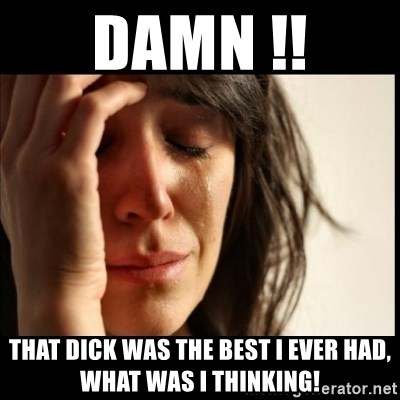 First World Problems - Damn !! That dick was The best I ever had, what was I thinking!