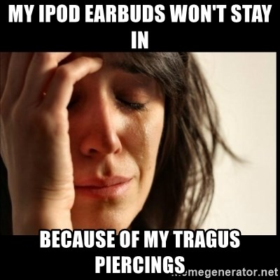 First World Problems - My Ipod Earbuds won't stay in because of my tragus piercings