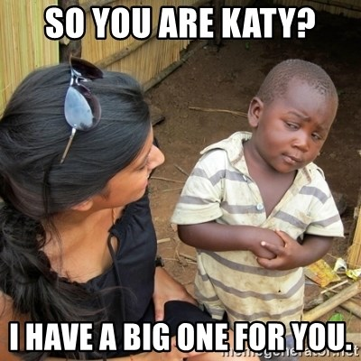 skeptical black kid - SO YOU ARE KATY? I HAVE A BIG ONE FOR YOU.