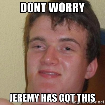 really high guy - Dont worry jeremy has got this