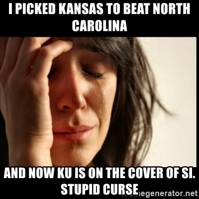 First World Problems - I picked Kansas to beat North Carolina And Now KU is on the cover of sI. Stupid curse