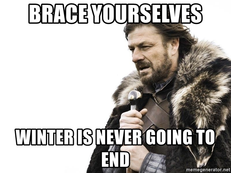 Winter is Coming - brace yourselves winter is never going to end