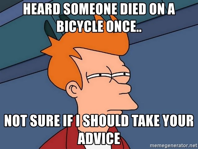 Futurama Fry - Heard someone died on a bicycle once.. not sure if I should take your advice