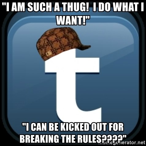 """Scumblr - """"I AM SUCH A THUG!  I DO WHAT I WANT!"""" """"I CAN BE KICKED OUT FOR BREAKING THE RULES????"""""""