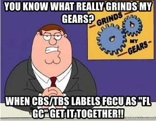 "Grinds My Gears Peter Griffin - you know what really grinds my gears? when cbs/tbs LABELS FGCU AS ""FL GC"" GET IT TOGETHER!!"