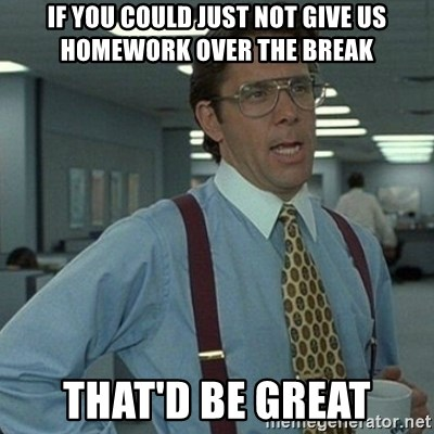 Yeah that'd be great... - if you could just not give us homework over the break that'd be great