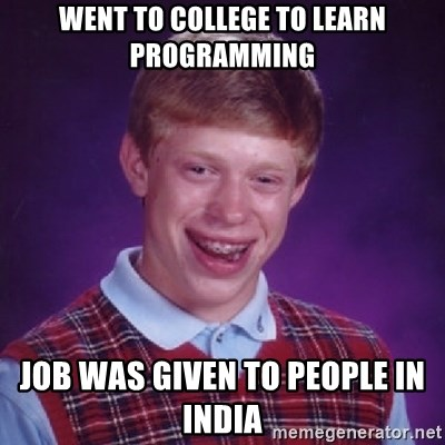Bad Luck Brian - wENT TO COLLEGE TO LEARN pROGRAMMING JOB WAS GIVEN TO PEOPLE IN INDIA