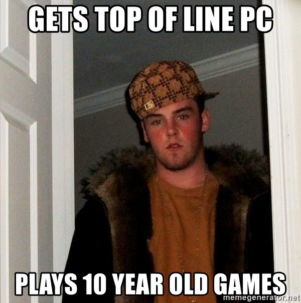 Scumbag Steve - Gets top of line PC Plays 10 year old games