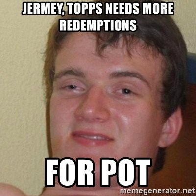 really high guy - jermey, topps needs more redemptions for pot