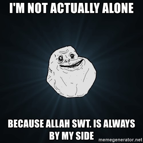 Forever Alone - I'm not actually alone because allah swt. is always by my side