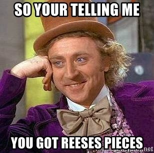 Willy Wonka - SO YOUR TELLING ME  YOU GOT REESES PIECES