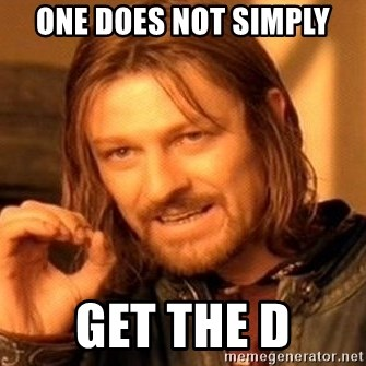 One Does Not Simply - One does not simply get the d