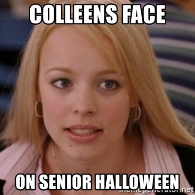 mean girls - COLLEENS FACE  ON SENIOR HALLOWEEN