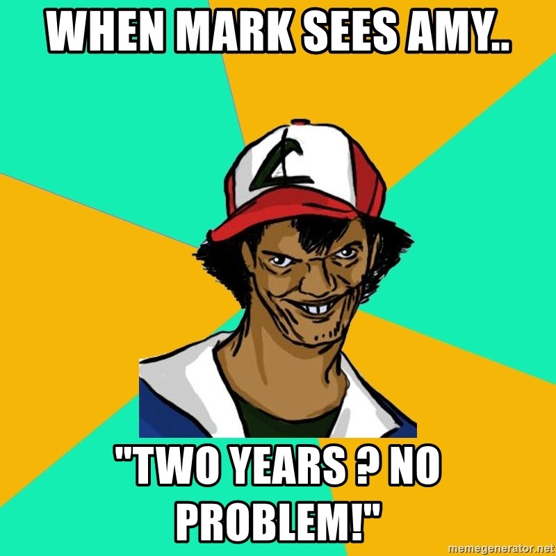 """Ash Pedreiro - when mark sees amy.. """"two years ? no problem!"""""""