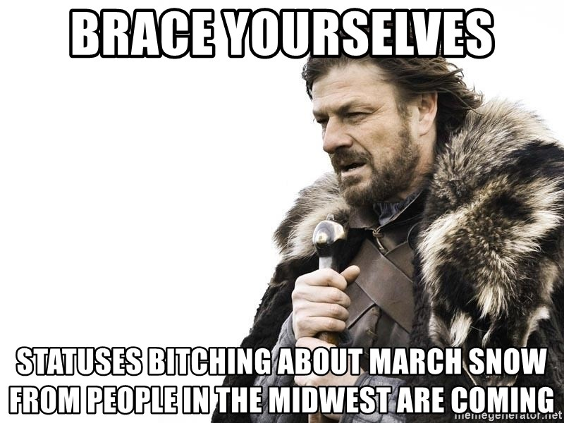Winter is Coming - Brace yourselves statuses bitching about march snow from people in the midwest are coming