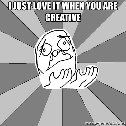 Whyyy??? - I just love it when you are creative