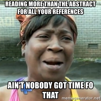 Ain't Nobody got time fo that - Reading more than the abstract For all your references Ain't nobody got time fo that