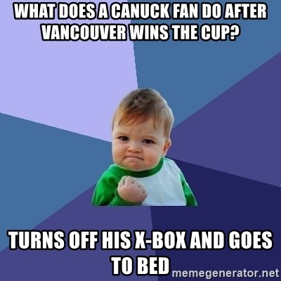 Success Kid - What does a canuck fan do after vancouver wins the cup?  Turns off his x-box and goes to bed