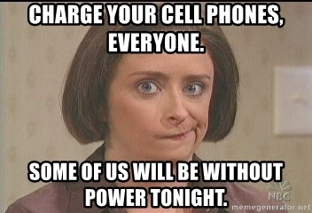Debbie Downer - Charge your cell phones, everyone. Some of us will be without power tonight.