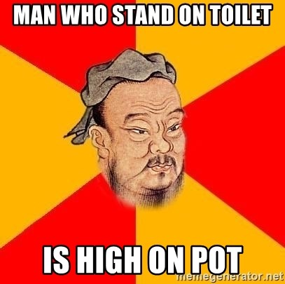 Wise Confucius - man who stand on toilet is high on pot