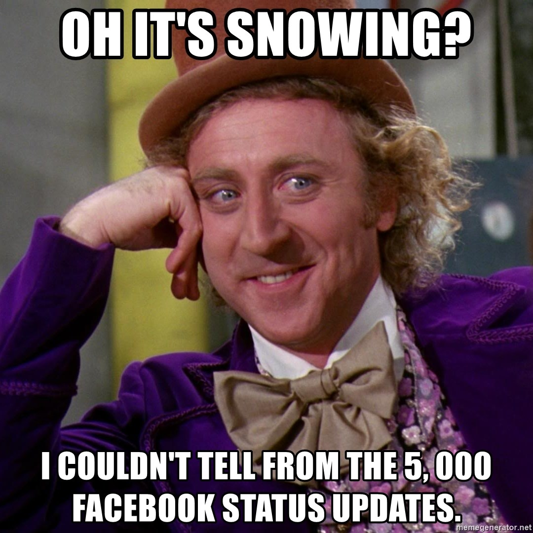 Willy Wonka - oh it's snowing?  I couldn't tell from the 5, 000 Facebook status updates.